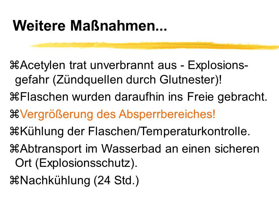 Weitere Maßnahmen... zAcetylen trat unverbrannt aus - Explosions- gefahr (Zündquellen durch Glutnester)! zFlaschen wurden daraufhin ins Freie gebracht