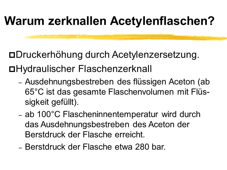 Warum zerknallen Acetylenflaschen? p Druckerhöhung durch Acetylenzersetzung. p Hydraulischer Flaschenzerknall – Ausdehnungsbestreben des flüssigen Ace