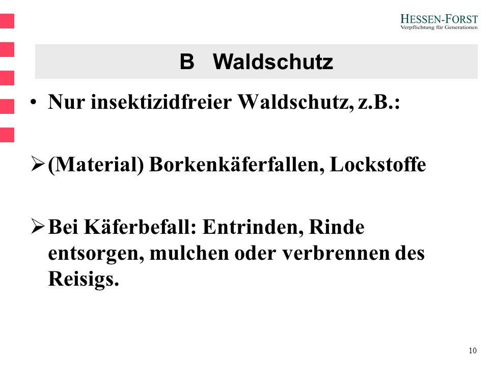 10 B Waldschutz Nur insektizidfreier Waldschutz, z.B.:  (Material) Borkenkäferfallen, Lockstoffe  Bei Käferbefall: Entrinden, Rinde entsorgen, mulchen oder verbrennen des Reisigs.