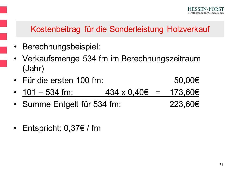 31 Kostenbeitrag für die Sonderleistung Holzverkauf Berechnungsbeispiel: Verkaufsmenge 534 fm im Berechnungszeitraum (Jahr) Für die ersten 100 fm:50,00€ 101 – 534 fm: 434 x 0,40€ = 173,60€ Summe Entgelt für 534 fm: 223,60€ Entspricht: 0,37€ / fm