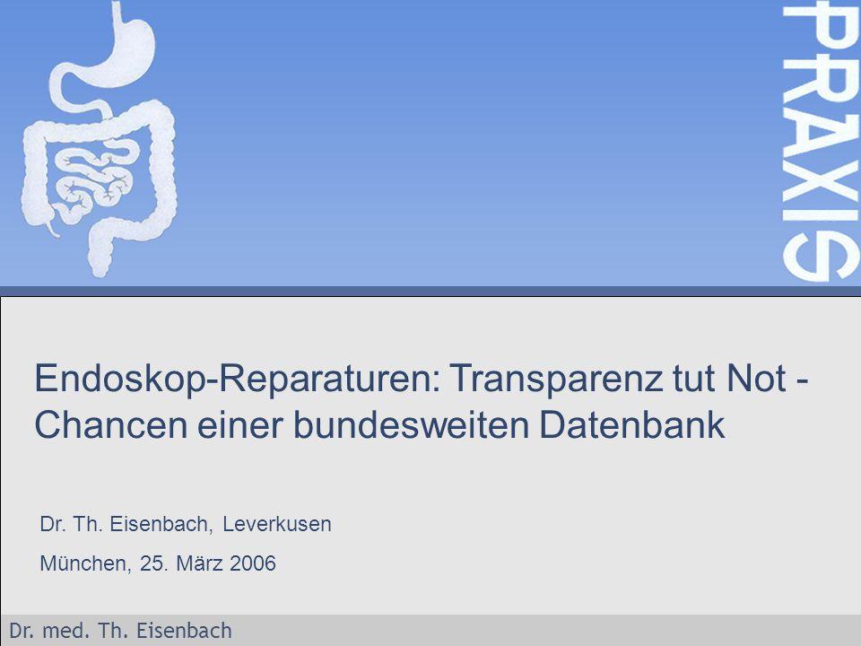 Dr. med. Th. Eisenbach Endoskop-Reparaturen: Transparenz tut Not - Chancen einer bundesweiten Datenbank Dr. Th. Eisenbach, Leverkusen München, 25. Mär