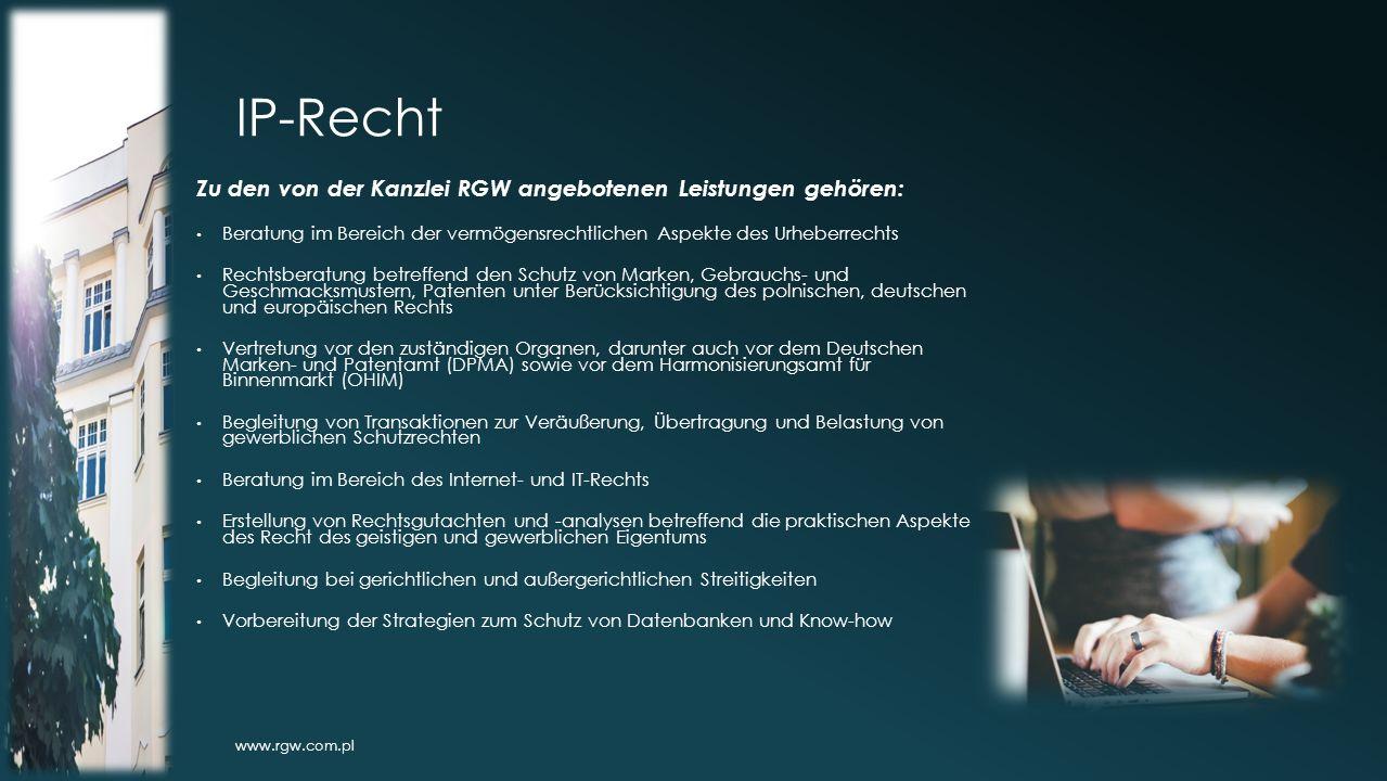 IP-Recht Zu den von der Kanzlei RGW angebotenen Leistungen gehören: Beratung im Bereich der vermögensrechtlichen Aspekte des Urheberrechts Rechtsberatung betreffend den Schutz von Marken, Gebrauchs- und Geschmacksmustern, Patenten unter Berücksichtigung des polnischen, deutschen und europäischen Rechts Vertretung vor den zuständigen Organen, darunter auch vor dem Deutschen Marken- und Patentamt (DPMA) sowie vor dem Harmonisierungsamt für Binnenmarkt (OHIM) Begleitung von Transaktionen zur Veräußerung, Übertragung und Belastung von gewerblichen Schutzrechten Beratung im Bereich des Internet- und IT-Rechts Erstellung von Rechtsgutachten und -analysen betreffend die praktischen Aspekte des Recht des geistigen und gewerblichen Eigentums Begleitung bei gerichtlichen und außergerichtlichen Streitigkeiten Vorbereitung der Strategien zum Schutz von Datenbanken und Know-how www.rgw.com.pl