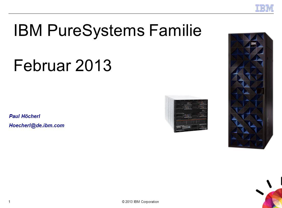 © 2013 IBM Corporation1 IBM PureSystems Familie Februar 2013 Paul Höcherl Hoecherl@de.ibm.com