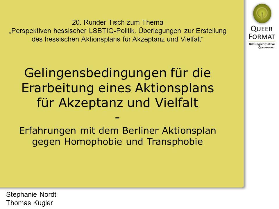 Stephanie Nordt Thomas Kugler Gelingensbedingungen für die Erarbeitung eines Aktionsplans für Akzeptanz und Vielfalt - Erfahrungen mit dem Berliner Aktionsplan gegen Homophobie und Transphobie 20.
