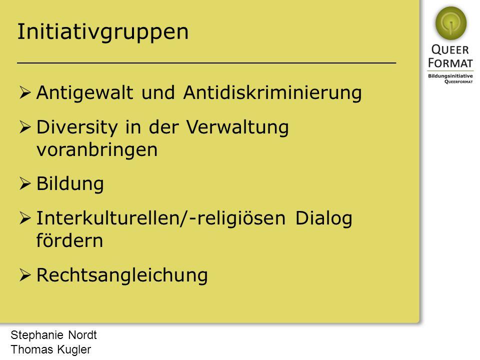 Stephanie Nordt Thomas Kugler Initiativgruppen  Antigewalt und Antidiskriminierung  Diversity in der Verwaltung voranbringen  Bildung  Interkulturellen/-religiösen Dialog fördern  Rechtsangleichung