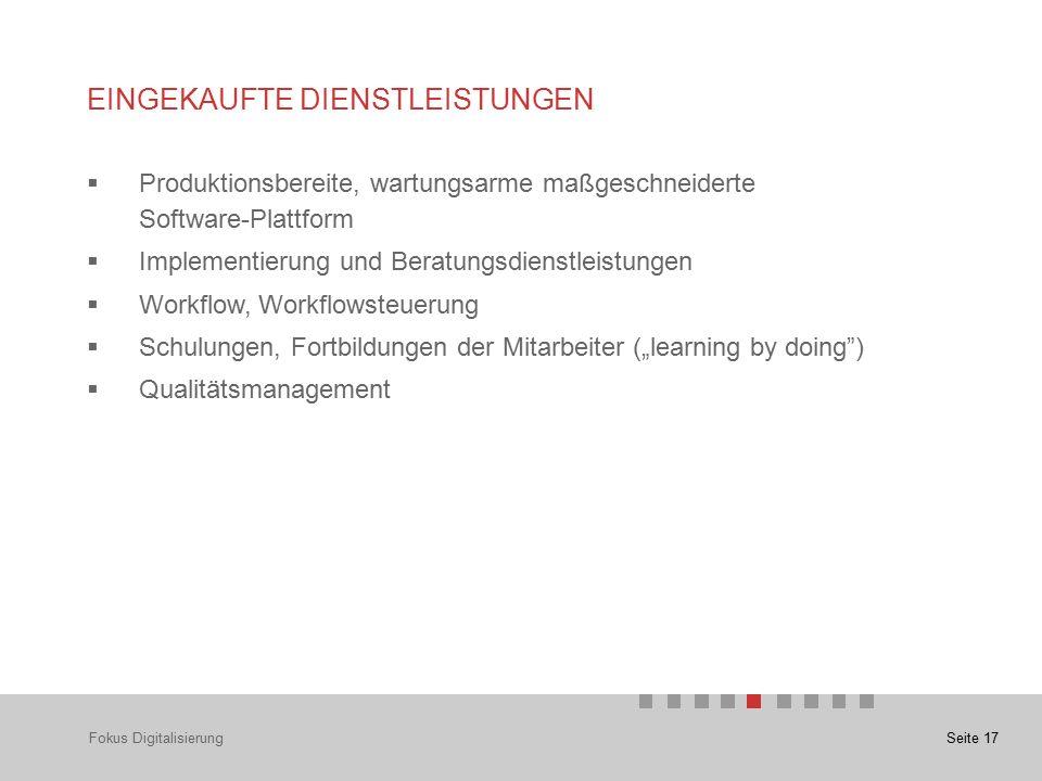 """Seite 17 EINGEKAUFTE DIENSTLEISTUNGEN  Produktionsbereite, wartungsarme maßgeschneiderte Software-Plattform  Implementierung und Beratungsdienstleistungen  Workflow, Workflowsteuerung  Schulungen, Fortbildungen der Mitarbeiter (""""learning by doing )  Qualitätsmanagement Fokus Digitalisierung"""