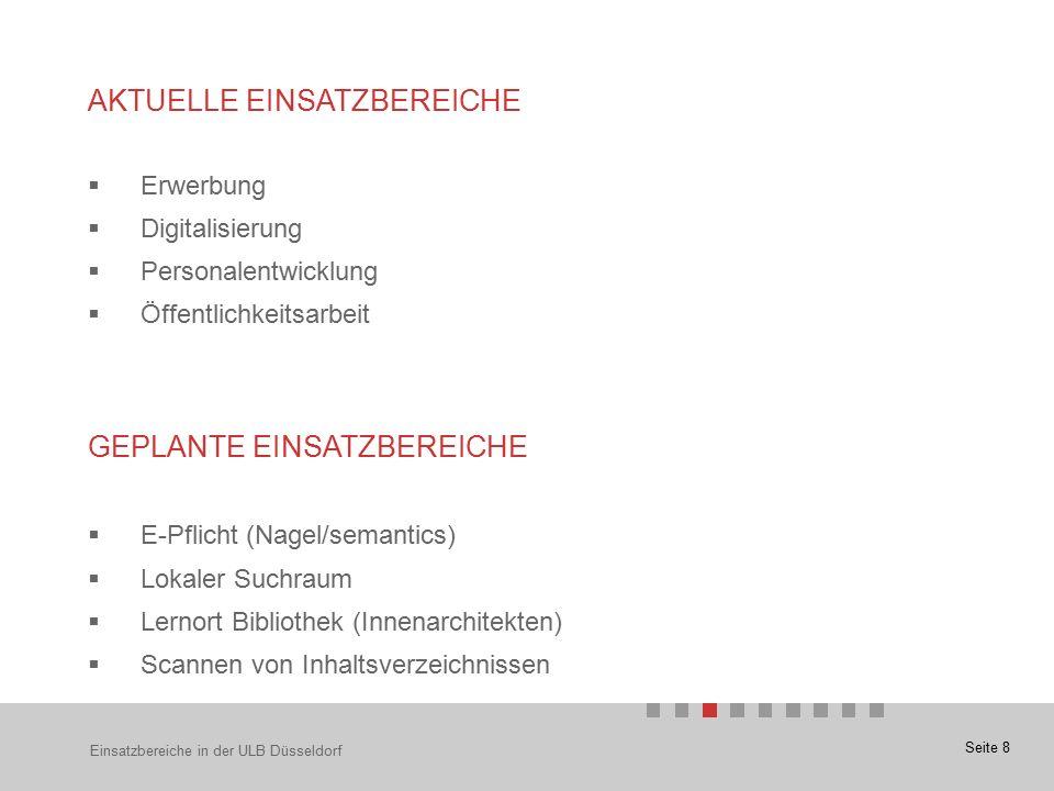 Seite 8  Erwerbung  Digitalisierung  Personalentwicklung  Öffentlichkeitsarbeit GEPLANTE EINSATZBEREICHE  E-Pflicht (Nagel/semantics)  Lokaler Suchraum  Lernort Bibliothek (Innenarchitekten)  Scannen von Inhaltsverzeichnissen Einsatzbereiche in der ULB Düsseldorf AKTUELLE EINSATZBEREICHE