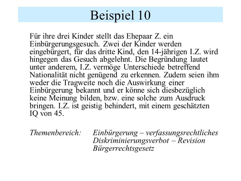 Beispiel 10 Für ihre drei Kinder stellt das Ehepaar Z. ein Einbürgerungsgesuch. Zwei der Kinder werden eingebürgert, für das dritte Kind, den 14-jähri
