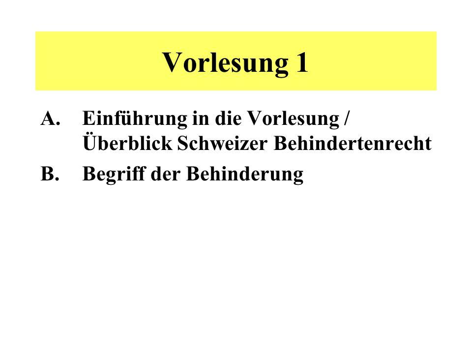 Vorlesung 1 A.Einführung in die Vorlesung / Überblick Schweizer Behindertenrecht B.Begriff der Behinderung