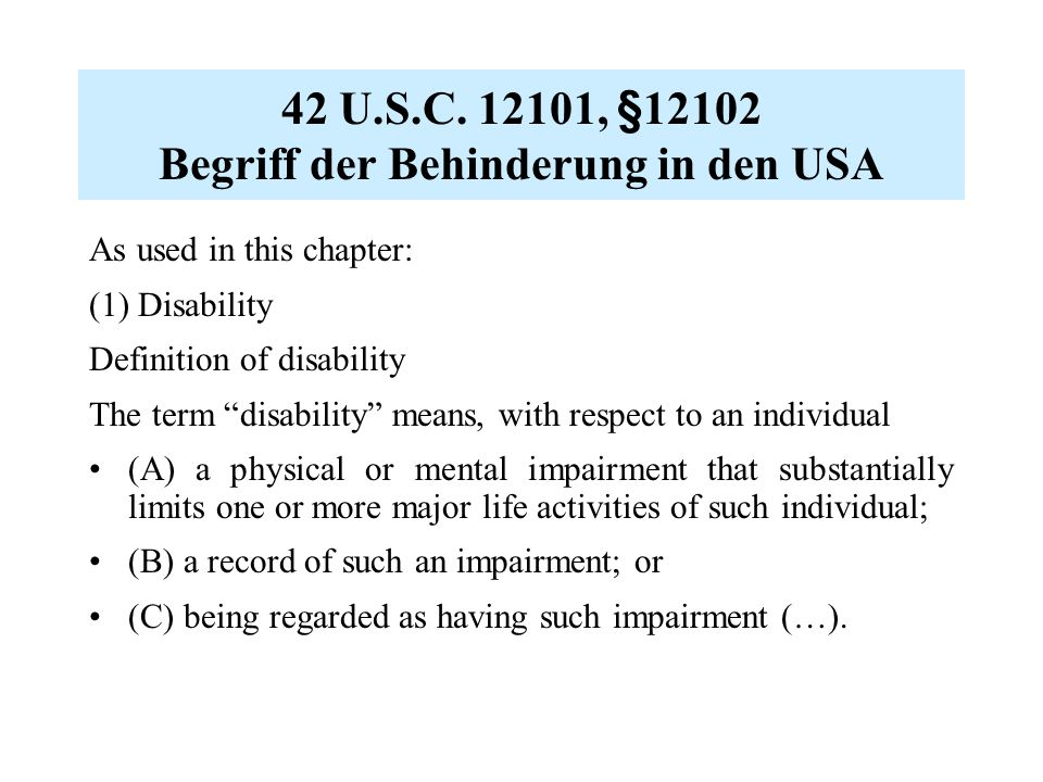 "42 U.S.C. 12101, §12102 Begriff der Behinderung in den USA As used in this chapter: (1) Disability Definition of disability The term ""disability"" mean"
