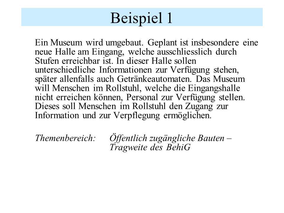 Beispiel 1 Ein Museum wird umgebaut. Geplant ist insbesondere eine neue Halle am Eingang, welche ausschliesslich durch Stufen erreichbar ist. In diese