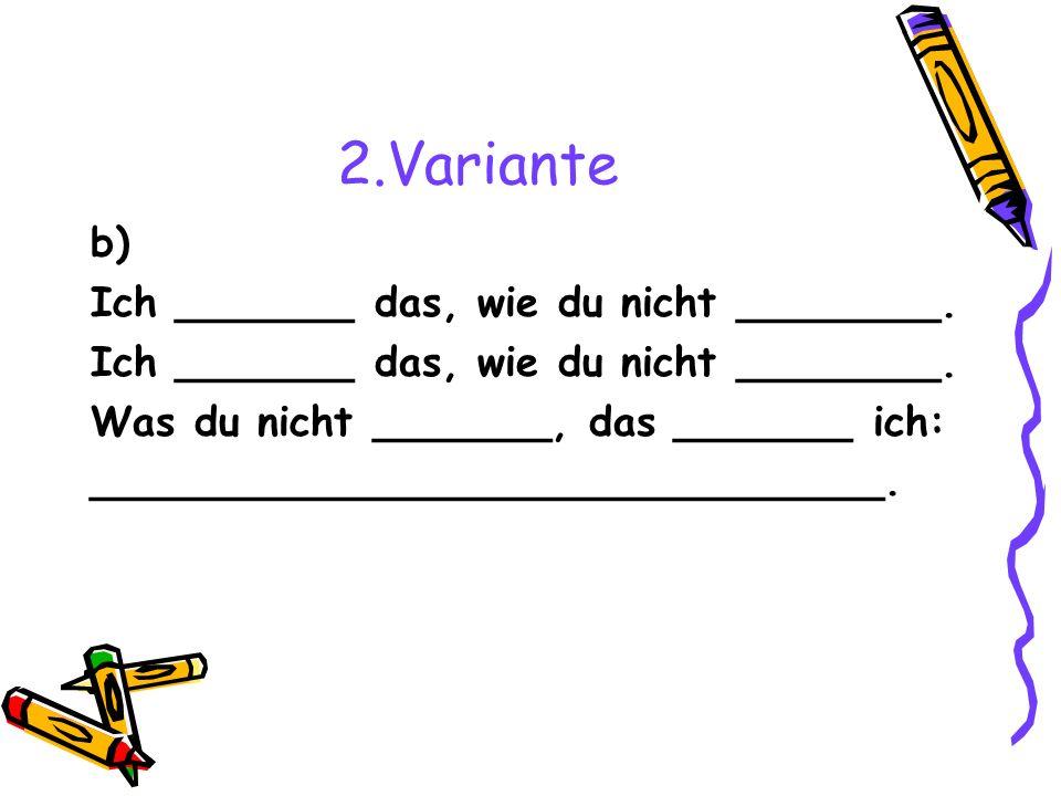 2.Variante b) Ich _______ das, wie du nicht ________.