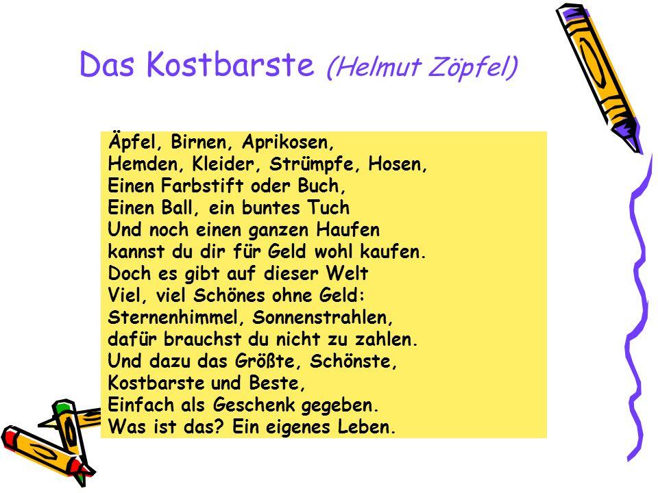 Das Kostbarste (Helmut Zöpfel) Äpfel, Birnen, Aprikosen, Hemden, Kleider, Strümpfe, Hosen, Einen Farbstift oder Buch, Einen Ball, ein buntes Tuch Und noch einen ganzen Haufen kannst du dir für Geld wohl kaufen.