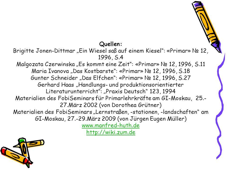 """Quellen: Brigitte Jonen-Dittmar """"Ein Wiesel saß auf einem Kiesel : «Primar» № 12, 1996, S.4 Malgozata Czerwinska """"Es kommt eine Zeit : «Primar» № 12, 1996, S.11 Maria Ivanova """"Das Kostbarste : «Primar» № 12, 1996, S.18 Gunter Schneider """"Das Elfchen : «Primar» № 12, 1996, S.27 Gerhard Haas """"Handlungs- und produktionsorientierter Literaturunterricht : """"Praxis Deutsch 123, 1994 Materialien des FobiSeminars für Primarlehrkräfte am GI-Moskau, 25.- 27.März 2002 (von Dorothea Grütner) Materialien des FobiSeminars """"Lernstraßen, -stationen, -landschaften am GI-Moskau, 27.-29.März 2009 (von Jürgen Eugen Müller) www.manfred-huth.de http://wiki.zum.de"""