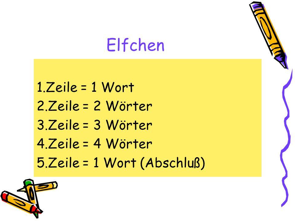 Elfchen 1.Zeile = 1 Wort 2.Zeile = 2 Wörter 3.Zeile = 3 Wörter 4.Zeile = 4 Wörter 5.Zeile = 1 Wort (Abschluß)