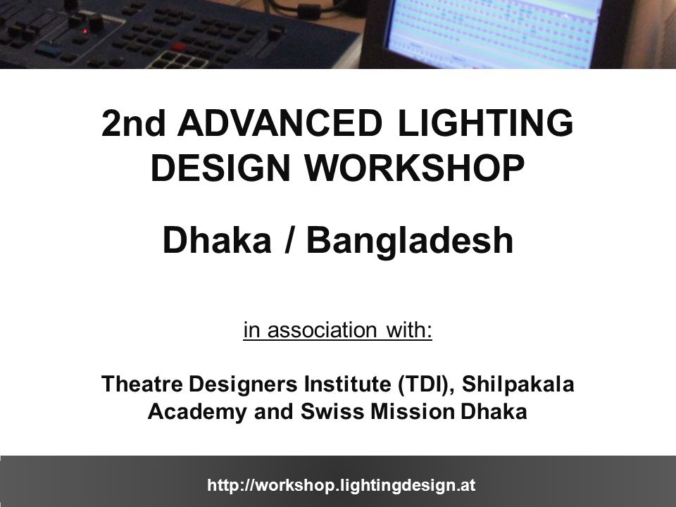 http://workshop.lightingdesign.at 2nd ADVANCED LIGHTING DESIGN WORKSHOP Dhaka / Bangladesh in association with: Theatre Designers Institute (TDI), Shilpakala Academy and Swiss Mission Dhaka