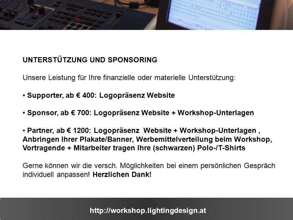http://workshop.lightingdesign.at UNTERSTÜTZUNG UND SPONSORING Unsere Leistung für Ihre finanzielle oder materielle Unterstützung: Supporter, ab € 400: Logopräsenz Website Sponsor, ab € 700: Logopräsenz Website + Workshop-Unterlagen Partner, ab € 1200: Logopräsenz Website + Workshop-Unterlagen, Anbringen Ihrer Plakate/Banner, Werbemittelverteilung beim Workshop, Vortragende + Mitarbeiter tragen Ihre (schwarzen) Polo-/T-Shirts Gerne können wir die versch.