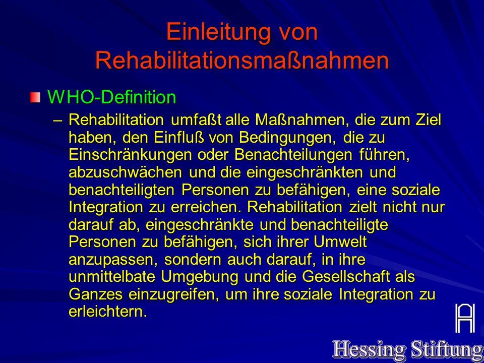 Einleitung von Rehabilitationsmaßnahmen WHO-Definition –Rehabilitation umfaßt alle Maßnahmen, die zum Ziel haben, den Einfluß von Bedingungen, die zu Einschränkungen oder Benachteilungen führen, abzuschwächen und die eingeschränkten und benachteiligten Personen zu befähigen, eine soziale Integration zu erreichen.
