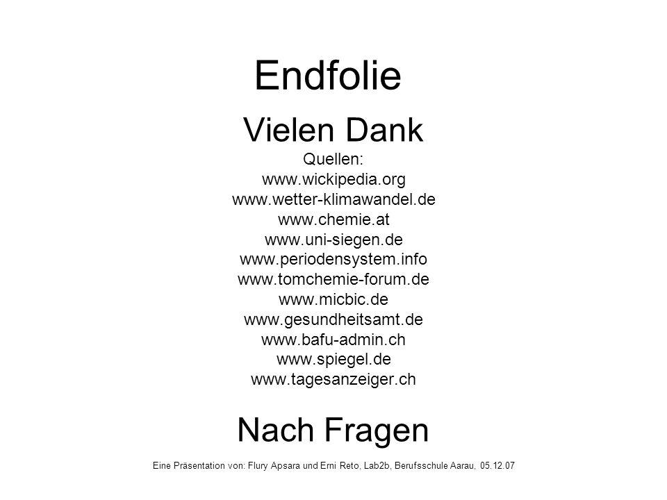 Endfolie Vielen Dank Quellen: www.wickipedia.org www.wetter-klimawandel.de www.chemie.at www.uni-siegen.de www.periodensystem.info www.tomchemie-forum