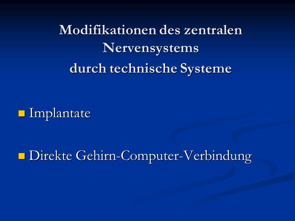 Modifikationen des zentralen Nervensystems durch technische Systeme Implantate Implantate Direkte Gehirn-Computer-Verbindung Direkte Gehirn-Computer-Verbindung
