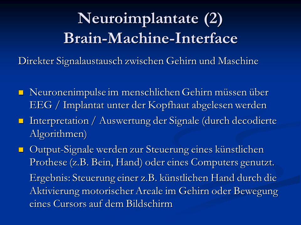 Neuroimplantate (2) Brain-Machine-Interface Direkter Signalaustausch zwischen Gehirn und Maschine Neuronenimpulse im menschlichen Gehirn müssen über EEG / Implantat unter der Kopfhaut abgelesen werden Neuronenimpulse im menschlichen Gehirn müssen über EEG / Implantat unter der Kopfhaut abgelesen werden Interpretation / Auswertung der Signale (durch decodierte Algorithmen) Interpretation / Auswertung der Signale (durch decodierte Algorithmen) Output-Signale werden zur Steuerung eines künstlichen Prothese (z.B.