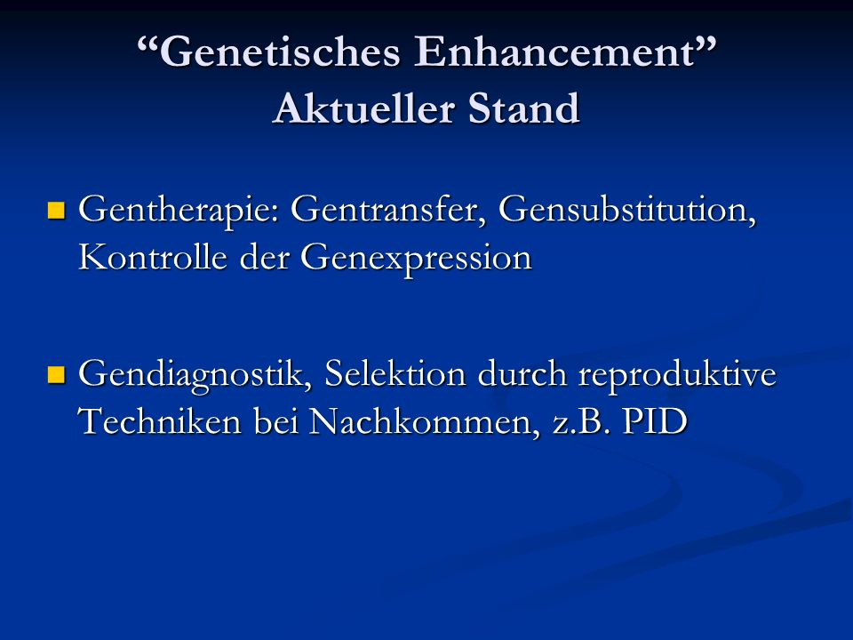 Genetisches Enhancement Aktueller Stand Gentherapie: Gentransfer, Gensubstitution, Kontrolle der Genexpression Gentherapie: Gentransfer, Gensubstitution, Kontrolle der Genexpression Gendiagnostik, Selektion durch reproduktive Techniken bei Nachkommen, z.B.