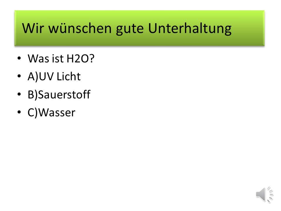 Was ist H2O? A)UV Licht B)Sauerstoff Wir wünschen gute Unterhaltung
