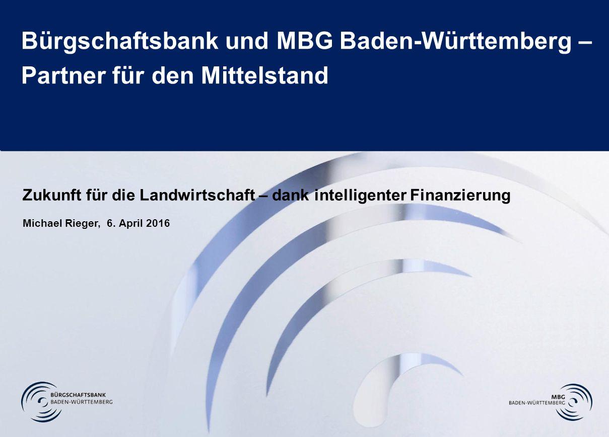 Folie 1 Bürgschaftsbank und MBG Baden-Württemberg – Partner für den Mittelstand Zukunft für die Landwirtschaft – dank intelligenter Finanzierung Michael Rieger, 6.
