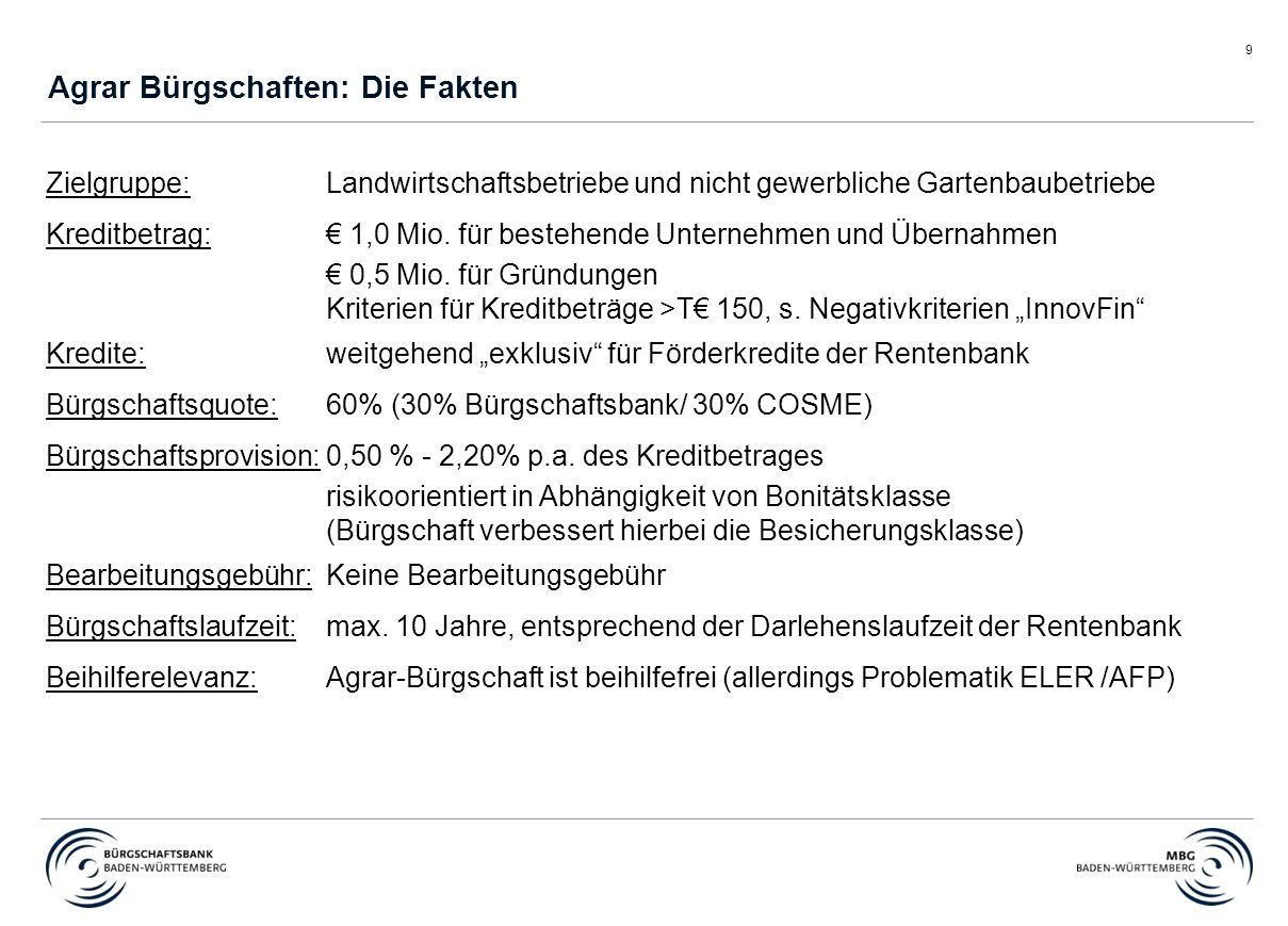 9 Agrar Bürgschaften: Die Fakten Zielgruppe: Landwirtschaftsbetriebe und nicht gewerbliche Gartenbaubetriebe Kreditbetrag:€ 1,0 Mio.
