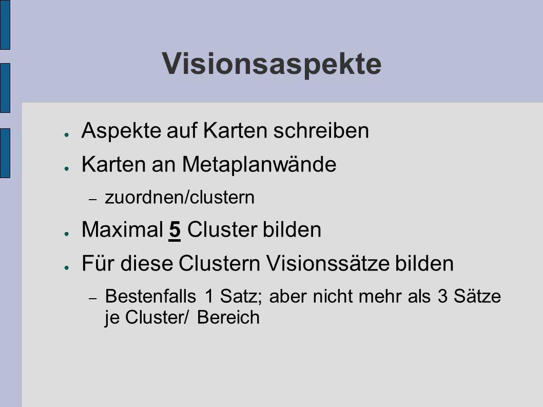 Visionsaspekte ● Aspekte auf Karten schreiben ● Karten an Metaplanwände – zuordnen/clustern ● Maximal 5 Cluster bilden ● Für diese Clustern Visionssätze bilden – Bestenfalls 1 Satz; aber nicht mehr als 3 Sätze je Cluster/ Bereich