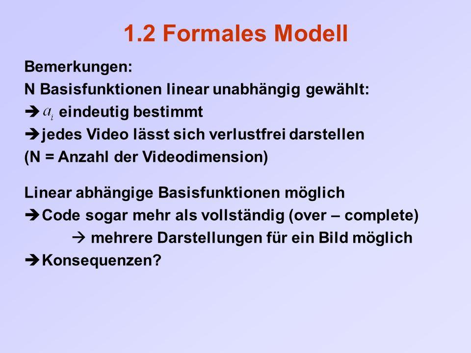 1.2 Formales Modell Bemerkungen: N Basisfunktionen linear unabhängig gewählt:  eindeutig bestimmt  jedes Video lässt sich verlustfrei darstellen (N = Anzahl der Videodimension) Linear abhängige Basisfunktionen möglich  Code sogar mehr als vollständig (over – complete)  mehrere Darstellungen für ein Bild möglich  Konsequenzen