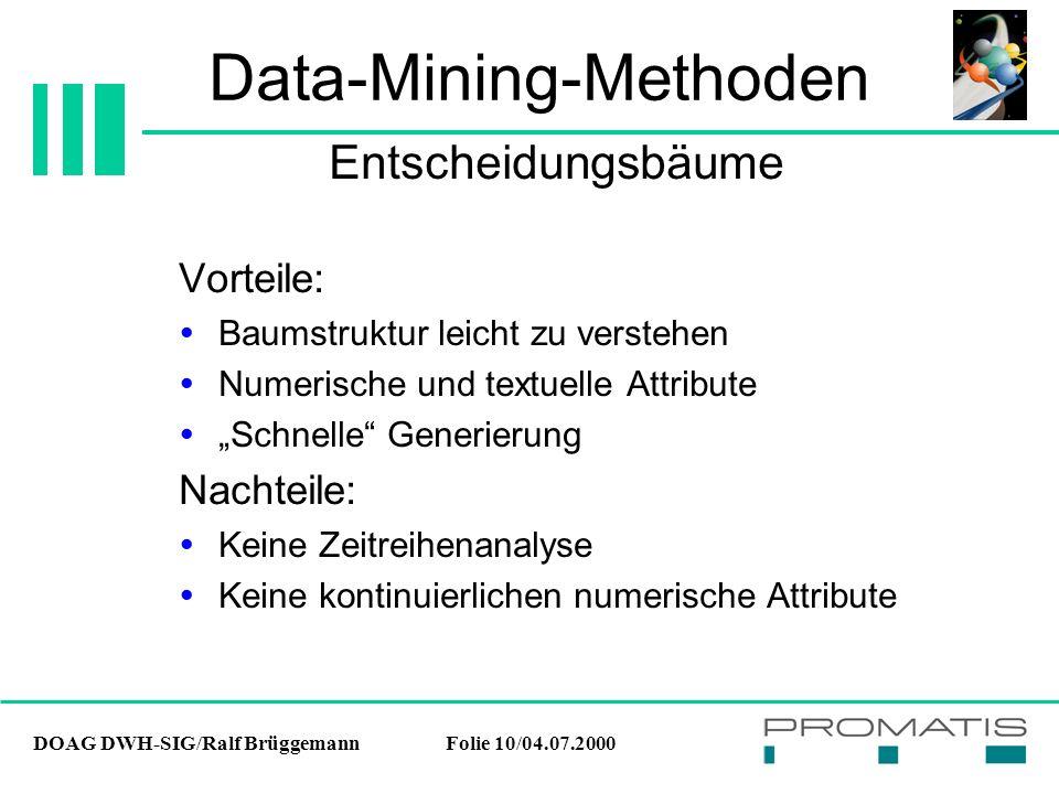 """DOAG DWH-SIG/Ralf BrüggemannFolie 10/04.07.2000 Data-Mining-Methoden Vorteile:  Baumstruktur leicht zu verstehen  Numerische und textuelle Attribute  """"Schnelle Generierung Nachteile:  Keine Zeitreihenanalyse  Keine kontinuierlichen numerische Attribute Entscheidungsbäume"""