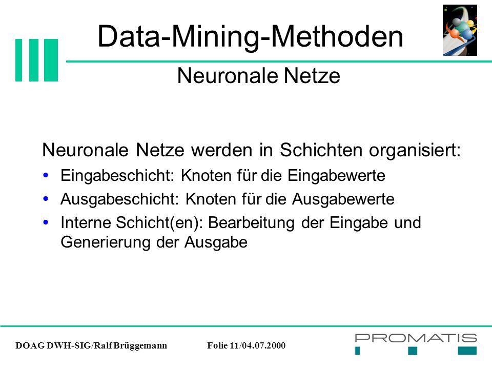 DOAG DWH-SIG/Ralf BrüggemannFolie 11/04.07.2000 Data-Mining-Methoden Neuronale Netze werden in Schichten organisiert:  Eingabeschicht: Knoten für die