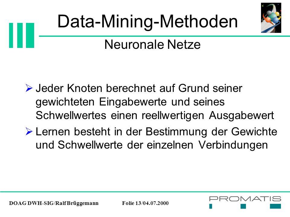 DOAG DWH-SIG/Ralf BrüggemannFolie 13/04.07.2000 Data-Mining-Methoden  Jeder Knoten berechnet auf Grund seiner gewichteten Eingabewerte und seines Schwellwertes einen reellwertigen Ausgabewert  Lernen besteht in der Bestimmung der Gewichte und Schwellwerte der einzelnen Verbindungen Neuronale Netze