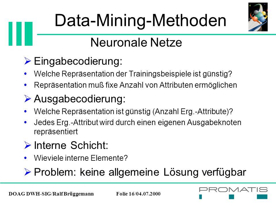 DOAG DWH-SIG/Ralf BrüggemannFolie 16/04.07.2000 Data-Mining-Methoden  Eingabecodierung:  Welche Repräsentation der Trainingsbeispiele ist günstig? 