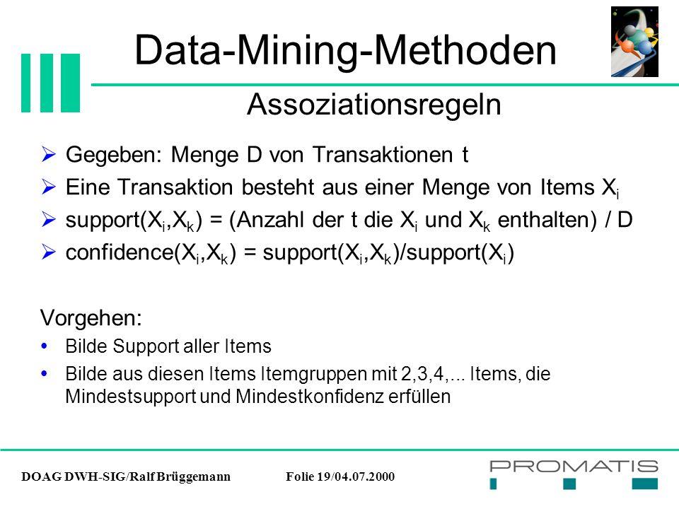 DOAG DWH-SIG/Ralf BrüggemannFolie 19/04.07.2000 Data-Mining-Methoden  Gegeben: Menge D von Transaktionen t  Eine Transaktion besteht aus einer Menge von Items X i  support(X i,X k ) = (Anzahl der t die X i und X k enthalten) / D  confidence(X i,X k ) = support(X i,X k )/support(X i ) Vorgehen:  Bilde Support aller Items  Bilde aus diesen Items Itemgruppen mit 2,3,4,...