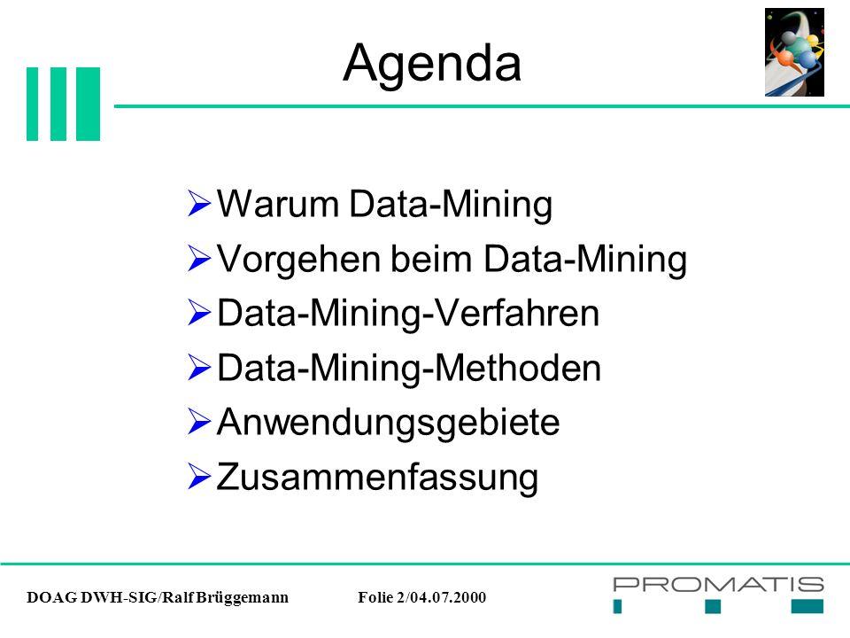 DOAG DWH-SIG/Ralf BrüggemannFolie 3/04.07.2000 Warum Data-Mining  Analyse des Datenbestands ohne exakte Fragestellung um bislang unentdeckte Zusammenhänge aus den Daten zu extrahieren  Vorhersage unbekannter oder zukünftiger Werte
