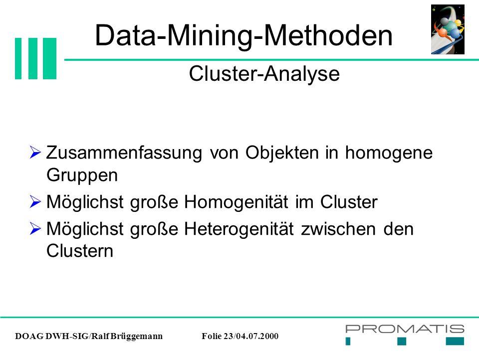 DOAG DWH-SIG/Ralf BrüggemannFolie 23/04.07.2000 Data-Mining-Methoden  Zusammenfassung von Objekten in homogene Gruppen  Möglichst große Homogenität im Cluster  Möglichst große Heterogenität zwischen den Clustern Cluster-Analyse