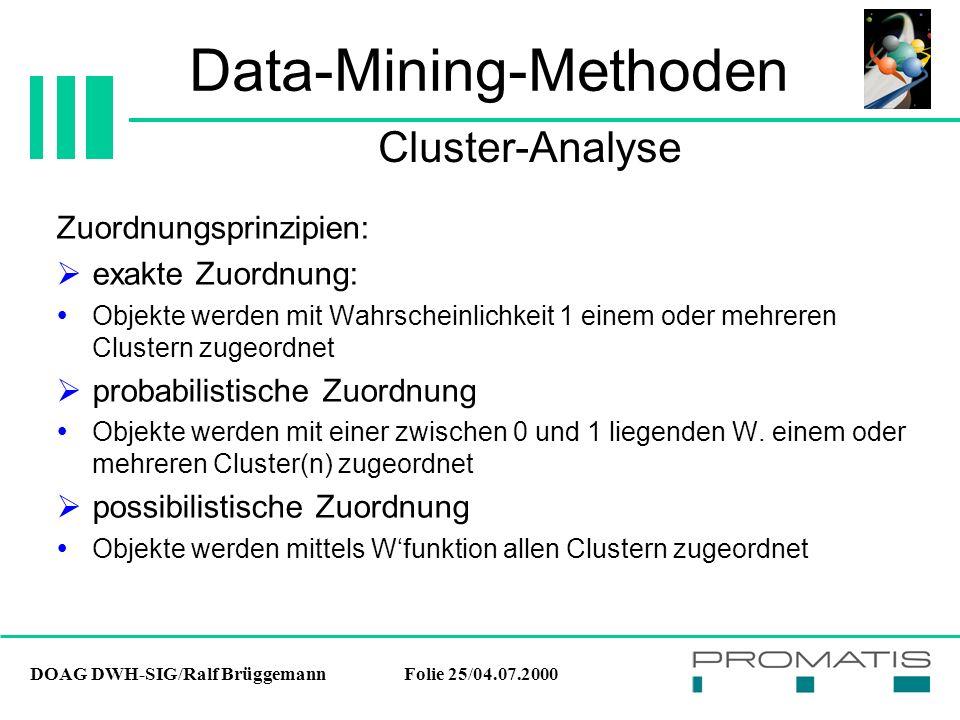 DOAG DWH-SIG/Ralf BrüggemannFolie 25/04.07.2000 Data-Mining-Methoden Zuordnungsprinzipien:  exakte Zuordnung:  Objekte werden mit Wahrscheinlichkeit 1 einem oder mehreren Clustern zugeordnet  probabilistische Zuordnung  Objekte werden mit einer zwischen 0 und 1 liegenden W.