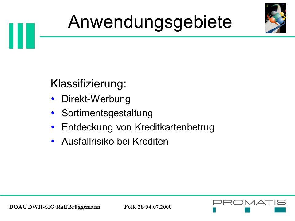 DOAG DWH-SIG/Ralf BrüggemannFolie 28/04.07.2000 Anwendungsgebiete Klassifizierung:  Direkt-Werbung  Sortimentsgestaltung  Entdeckung von Kreditkartenbetrug  Ausfallrisiko bei Krediten