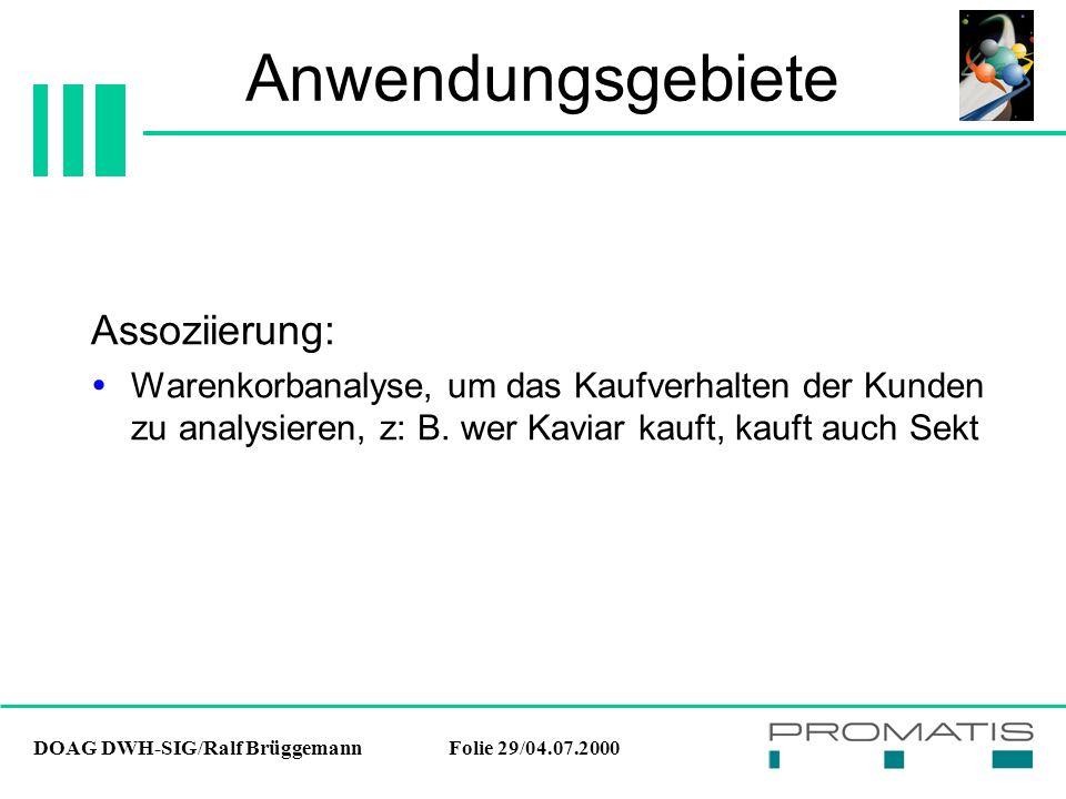 DOAG DWH-SIG/Ralf BrüggemannFolie 29/04.07.2000 Anwendungsgebiete Assoziierung:  Warenkorbanalyse, um das Kaufverhalten der Kunden zu analysieren, z: