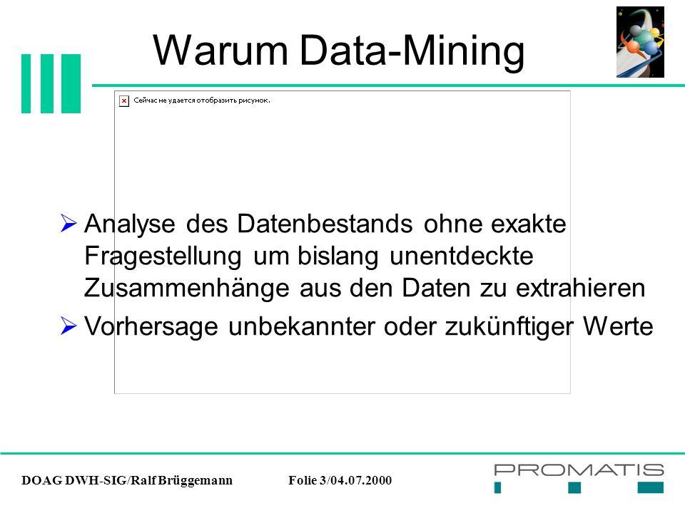 DOAG DWH-SIG/Ralf BrüggemannFolie 4/04.07.2000 Warum Data-Mining Kurzes Beispiel zum Nutzen von Data-Mining: Bonitätsprüfung bei Banken Gesamtkreditvolumen: 100.000.000 DM Bisher 17% Kreditausfall = 17.000.000 DM Nach DM: 16% Kreditausfall = 16.000.000.DM Gewinn: 1.000.000 DM