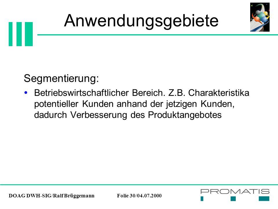 DOAG DWH-SIG/Ralf BrüggemannFolie 30/04.07.2000 Anwendungsgebiete Segmentierung:  Betriebswirtschaftlicher Bereich. Z.B. Charakteristika potentieller