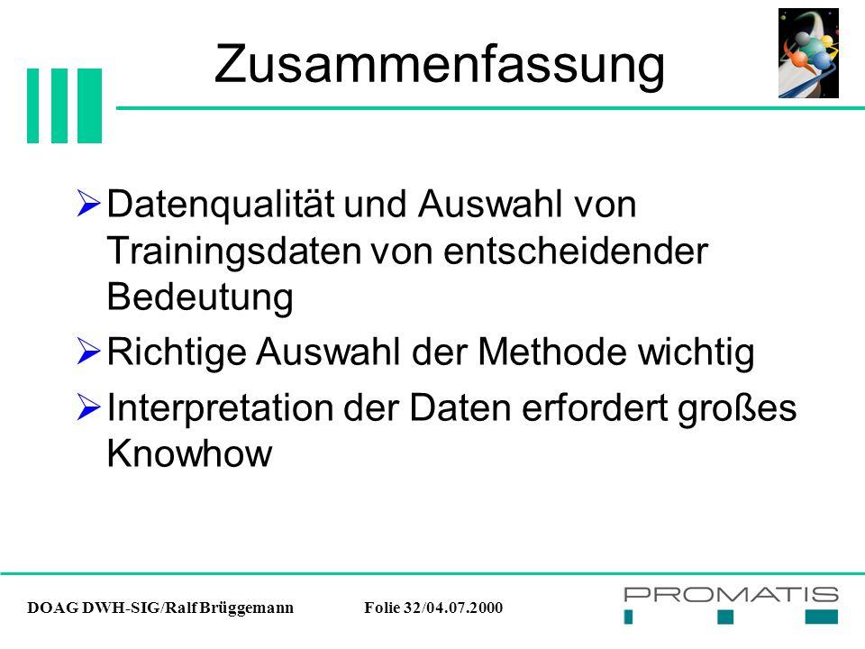 DOAG DWH-SIG/Ralf BrüggemannFolie 32/04.07.2000 Zusammenfassung  Datenqualität und Auswahl von Trainingsdaten von entscheidender Bedeutung  Richtige Auswahl der Methode wichtig  Interpretation der Daten erfordert großes Knowhow