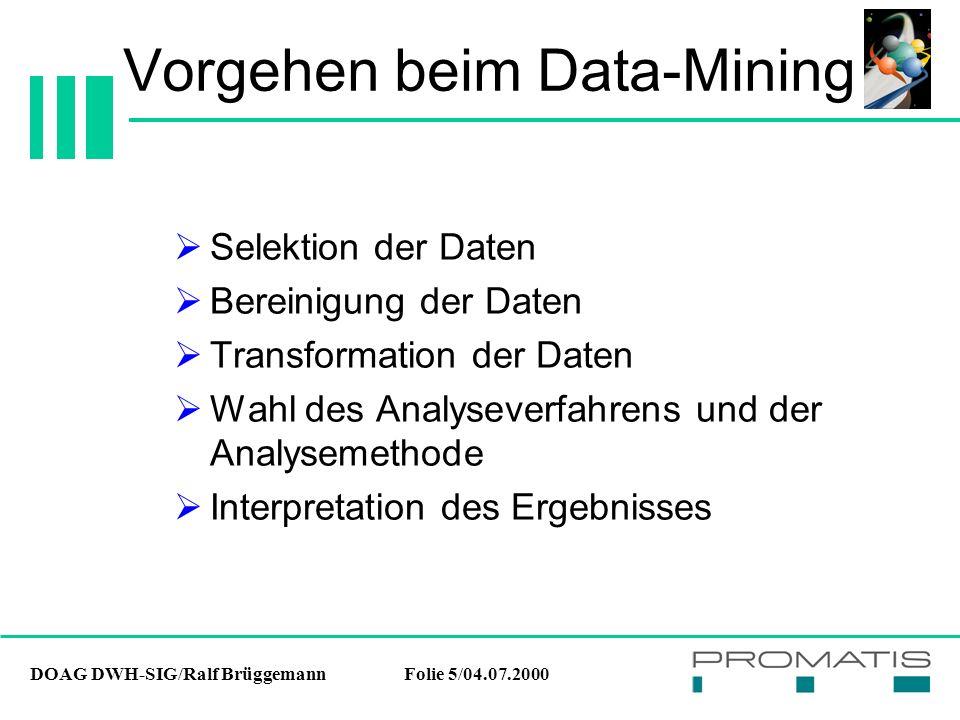 DOAG DWH-SIG/Ralf BrüggemannFolie 5/04.07.2000 Vorgehen beim Data-Mining  Selektion der Daten  Bereinigung der Daten  Transformation der Daten  Wahl des Analyseverfahrens und der Analysemethode  Interpretation des Ergebnisses