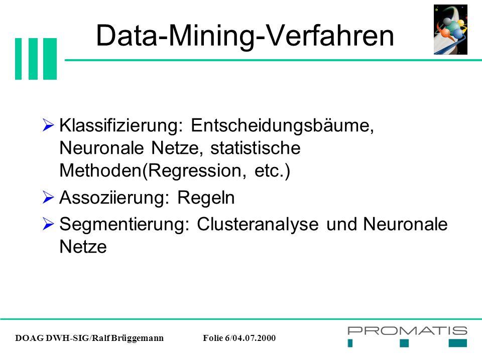 DOAG DWH-SIG/Ralf BrüggemannFolie 27/04.07.2000 Data-Mining-Methoden Vorteile:  Transparente Analyse  Schnelle Analyse Nachteile:  Große Anforderungen an den Benutzer, da Skalenniveau, Gewichtung und Berechnungsvorschrift zur Distanzmessung vorgegeben werden müssen Cluster-Analyse