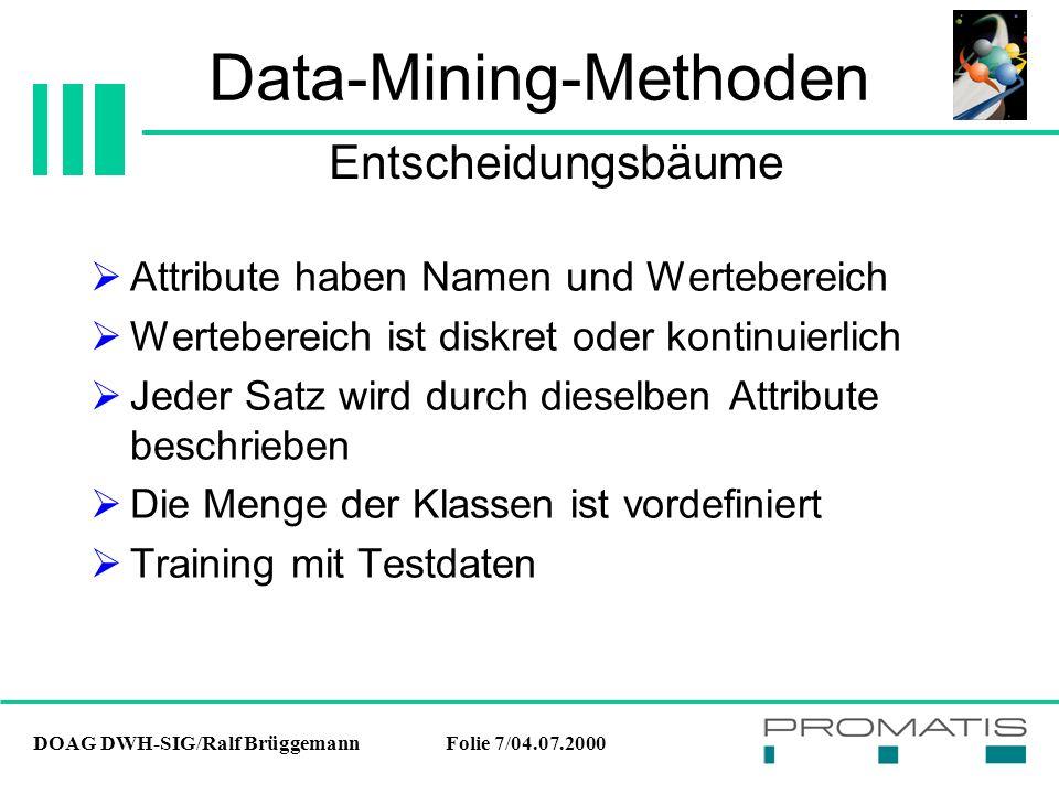 DOAG DWH-SIG/Ralf BrüggemannFolie 7/04.07.2000 Data-Mining-Methoden  Attribute haben Namen und Wertebereich  Wertebereich ist diskret oder kontinuierlich  Jeder Satz wird durch dieselben Attribute beschrieben  Die Menge der Klassen ist vordefiniert  Training mit Testdaten Entscheidungsbäume