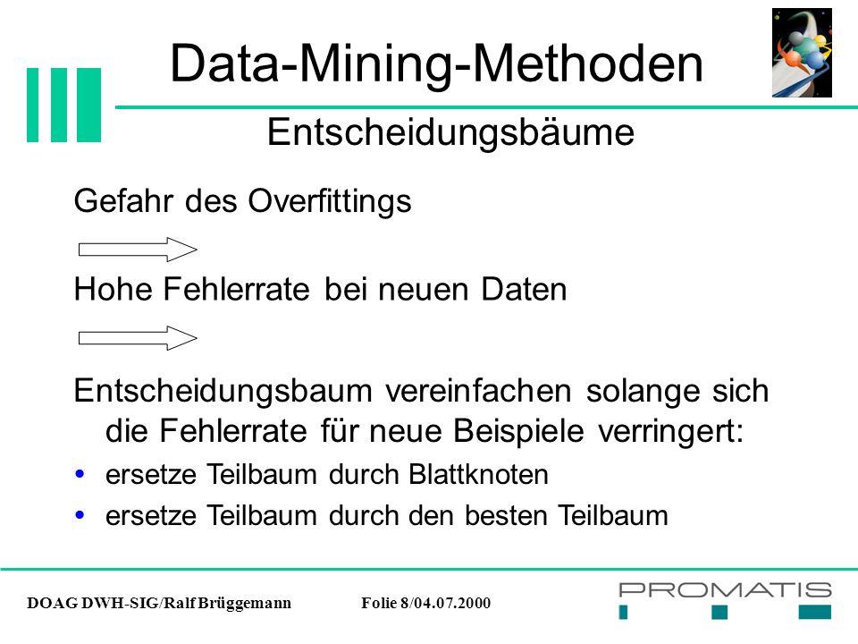 DOAG DWH-SIG/Ralf BrüggemannFolie 8/04.07.2000 Data-Mining-Methoden Gefahr des Overfittings Entscheidungsbäume Hohe Fehlerrate bei neuen Daten Entscheidungsbaum vereinfachen solange sich die Fehlerrate für neue Beispiele verringert:  ersetze Teilbaum durch Blattknoten  ersetze Teilbaum durch den besten Teilbaum