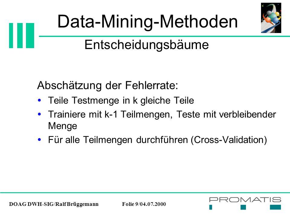 DOAG DWH-SIG/Ralf BrüggemannFolie 9/04.07.2000 Data-Mining-Methoden Abschätzung der Fehlerrate:  Teile Testmenge in k gleiche Teile  Trainiere mit k-1 Teilmengen, Teste mit verbleibender Menge  Für alle Teilmengen durchführen (Cross-Validation) Entscheidungsbäume