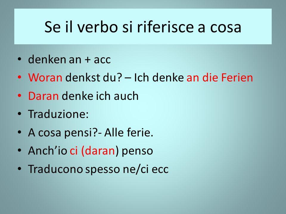 Se il verbo si riferisce a cosa denken an + acc Woran denkst du.